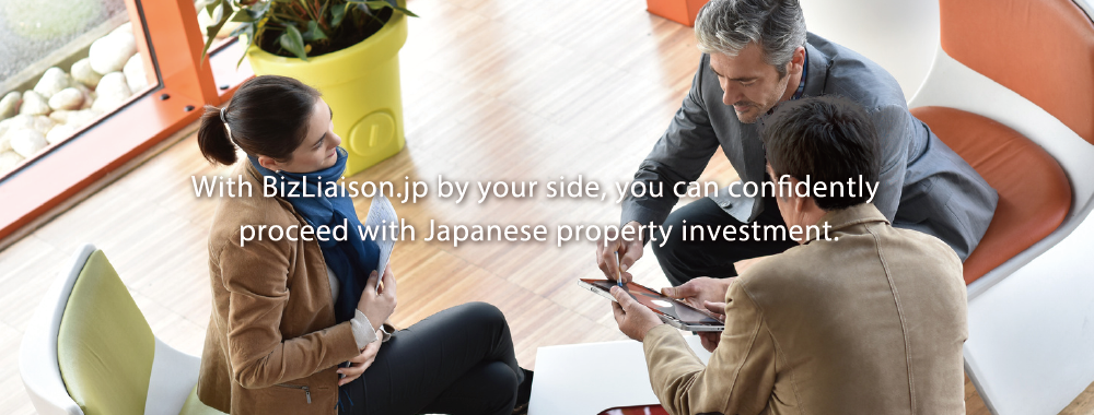 With BizLiaison.jp by your side, you can confidently proceed with Japanese property investment